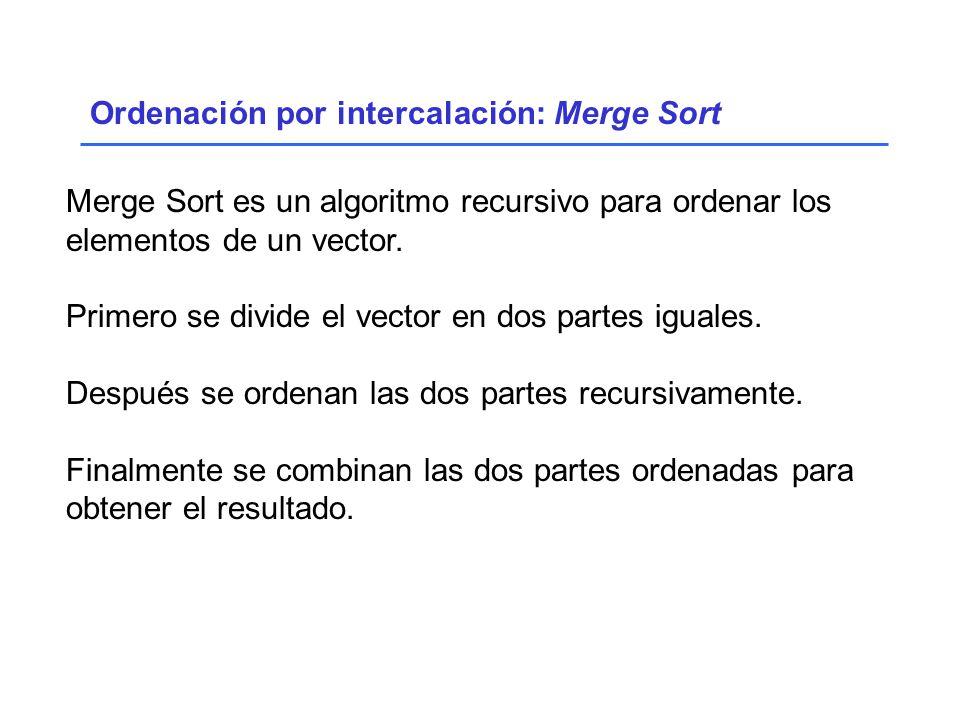 Ordenación por intercalación: Merge Sort Merge Sort es un algoritmo recursivo para ordenar los elementos de un vector.