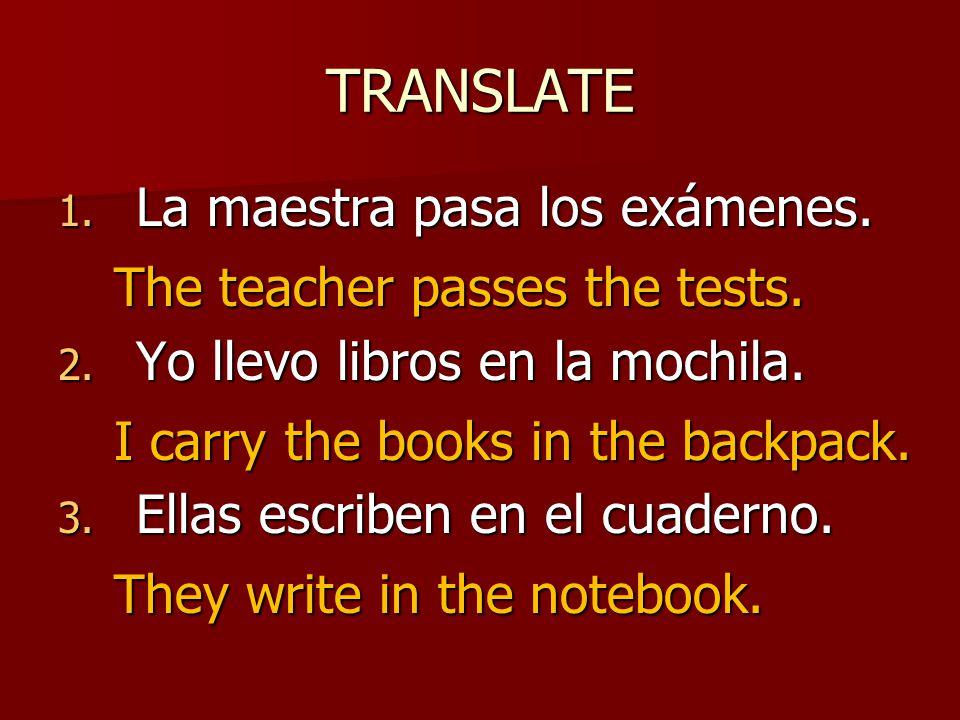 TRANSLATE 1. La maestra pasa los exámenes. 2. Yo llevo libros en la mochila.