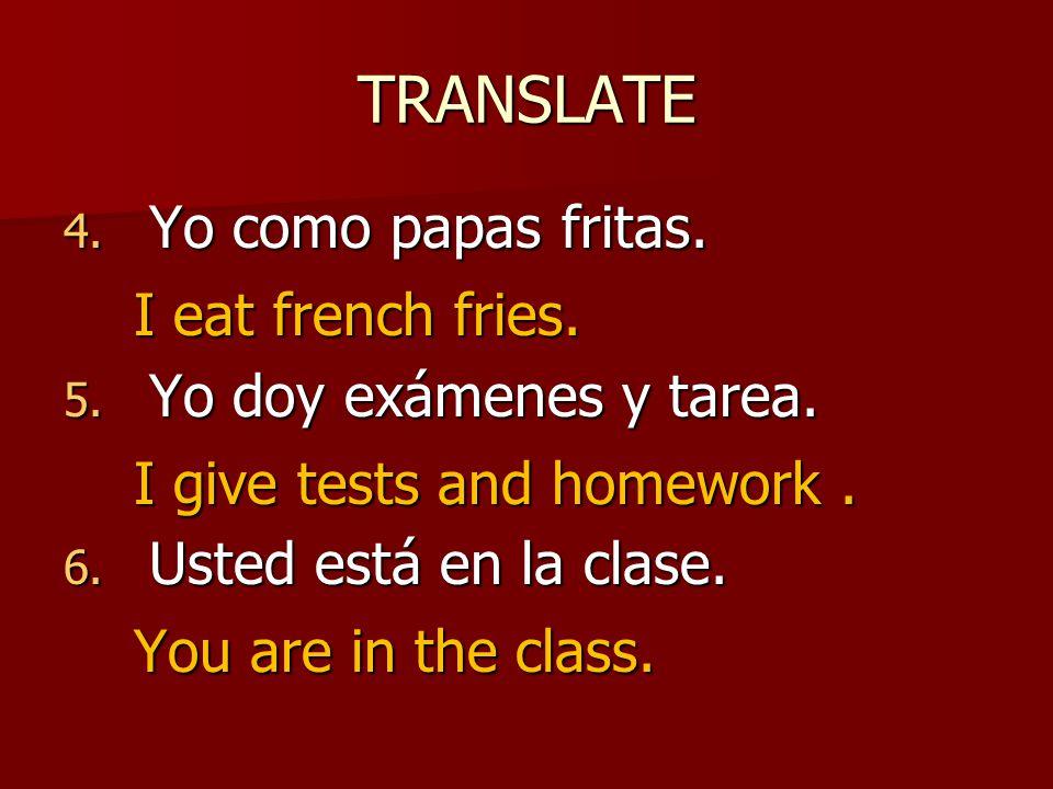 TRANSLATE 4. Yo como papas fritas. 5. Yo doy exámenes y tarea.