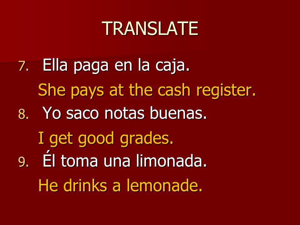 TRANSLATE 7. Ella paga en la caja. 8. Yo saco notas buenas.