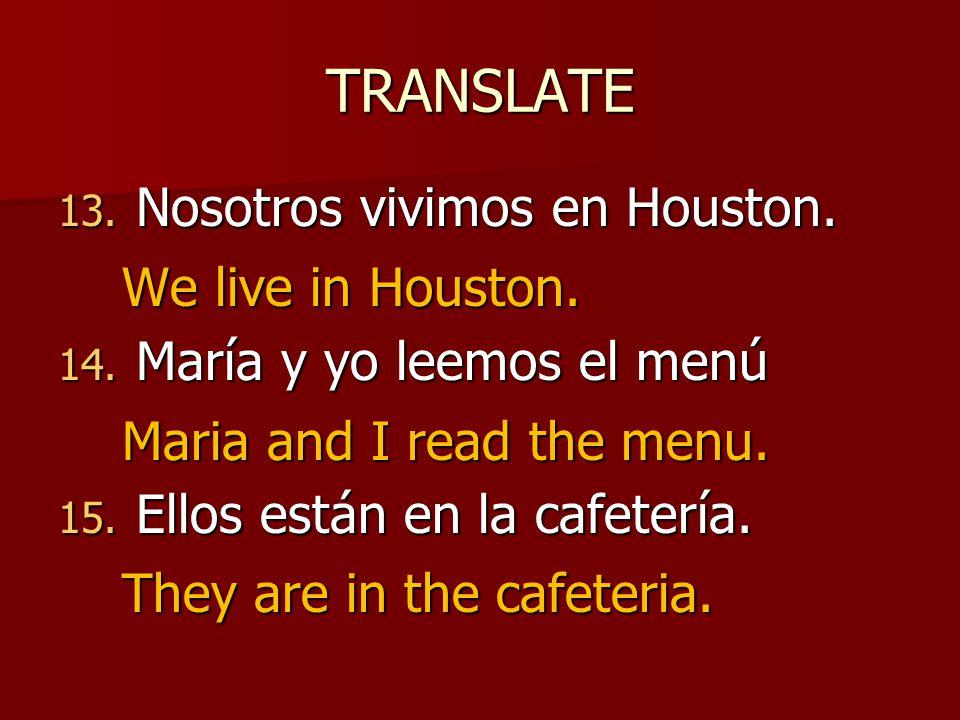 TRANSLATE 13. Nosotros vivimos en Houston. 14. María y yo leemos el menú 15.