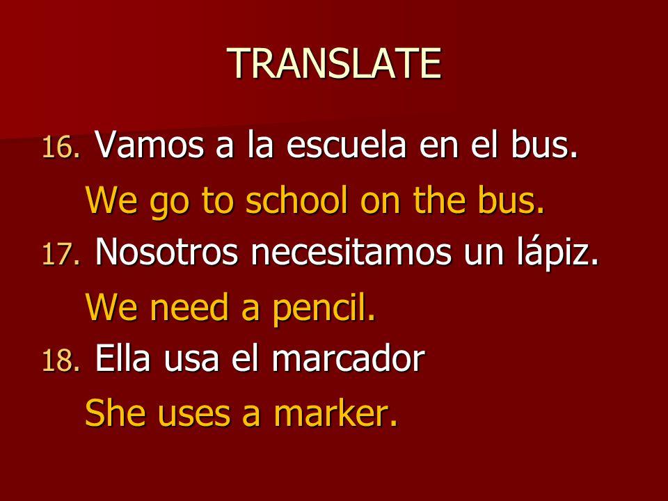 TRANSLATE 16. Vamos a la escuela en el bus. 17. Nosotros necesitamos un lápiz.
