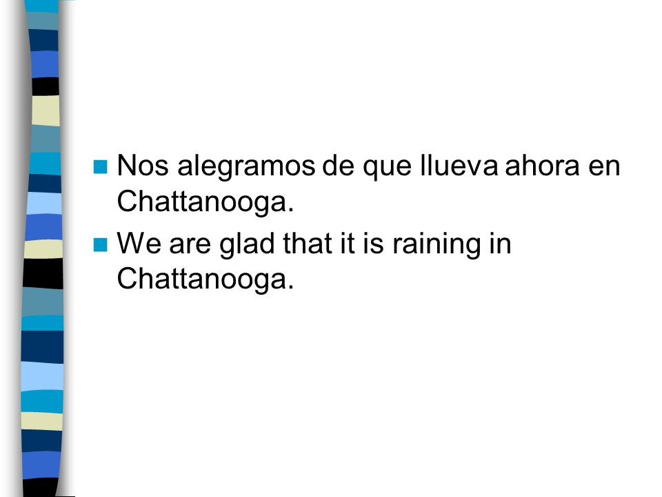 Nos alegramos de que llueva ahora en Chattanooga. We are glad that it is raining in Chattanooga.
