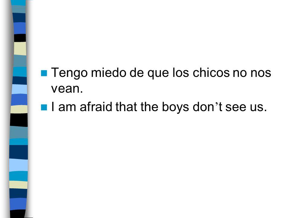 Tengo miedo de que los chicos no nos vean. I am afraid that the boys don ' t see us.