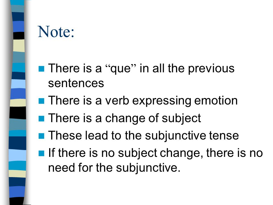 Note: There is a que in all the previous sentences There is a verb expressing emotion There is a change of subject These lead to the subjunctive tense If there is no subject change, there is no need for the subjunctive.