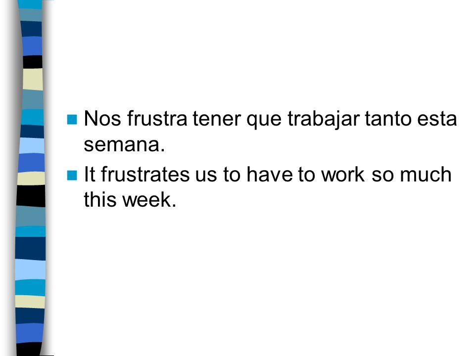 Nos frustra tener que trabajar tanto esta semana.