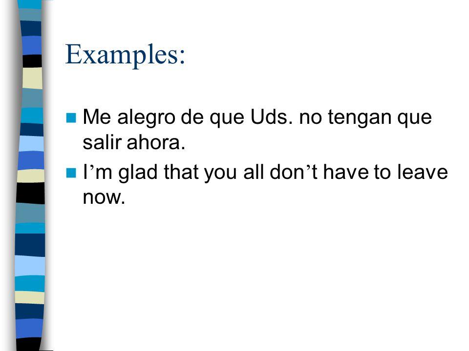 Examples: Me alegro de que Uds. no tengan que salir ahora.