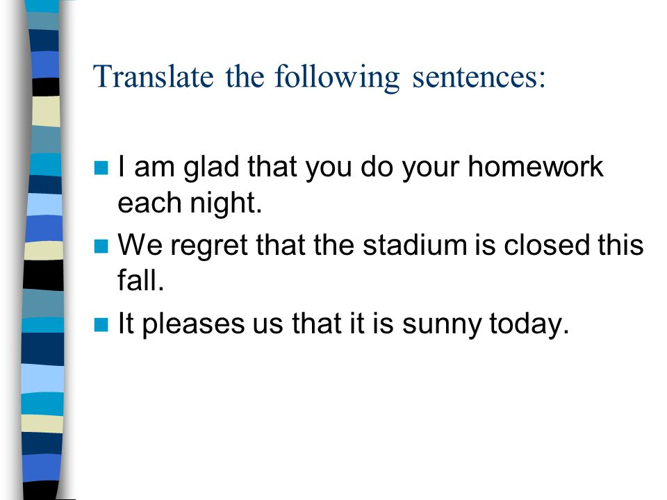 Translate the following sentences: I am glad that you do your homework each night.