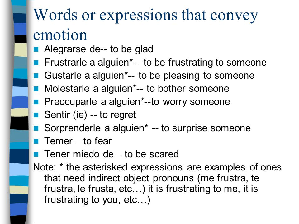 Words or expressions that convey emotion Alegrarse de-- to be glad Frustrarle a alguien*-- to be frustrating to someone Gustarle a alguien*-- to be pleasing to someone Molestarle a alguien*-- to bother someone Preocuparle a alguien*--to worry someone Sentir (ie) -- to regret Sorprenderle a alguien* -- to surprise someone Temer – to fear Tener miedo de – to be scared Note: * the asterisked expressions are examples of ones that need indirect object pronouns (me frustra, te frustra, le frusta, etc … ) it is frustrating to me, it is frustrating to you, etc … )