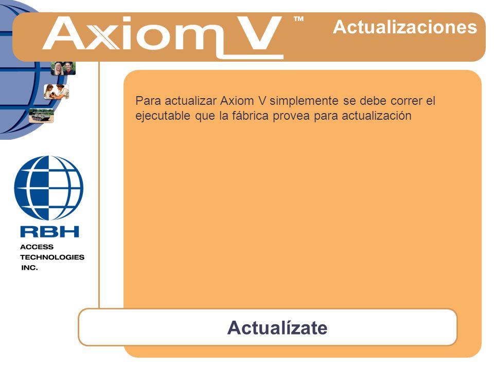 Actualízate Actualizaciones Para actualizar Axiom V simplemente se debe correr el ejecutable que la fábrica provea para actualización