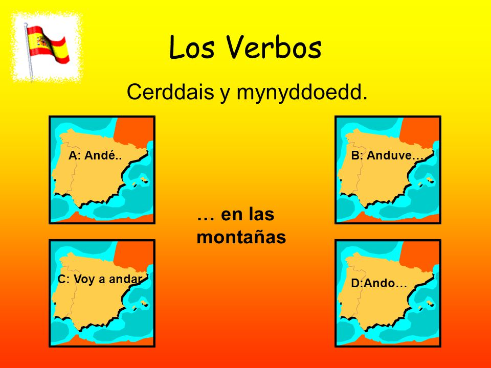 Los Verbos Cerddais y mynyddoedd. A: Andé..B: Anduve… C: Voy a andar D:Ando… … en las montañas