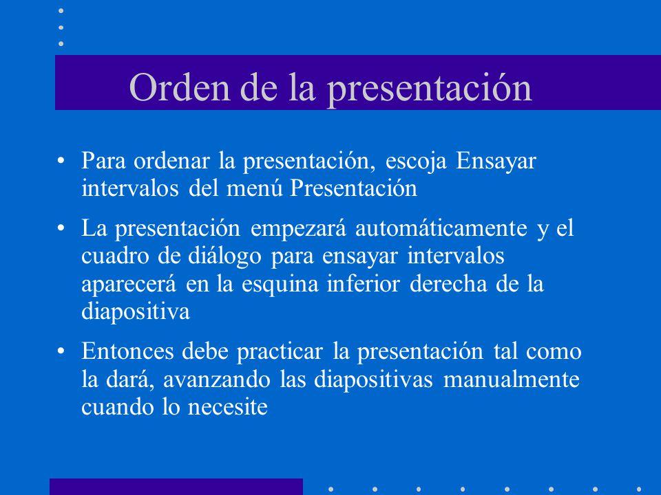Orden de la presentación Para ordenar la presentación, escoja Ensayar intervalos del menú Presentación La presentación empezará automáticamente y el cuadro de diálogo para ensayar intervalos aparecerá en la esquina inferior derecha de la diapositiva Entonces debe practicar la presentación tal como la dará, avanzando las diapositivas manualmente cuando lo necesite