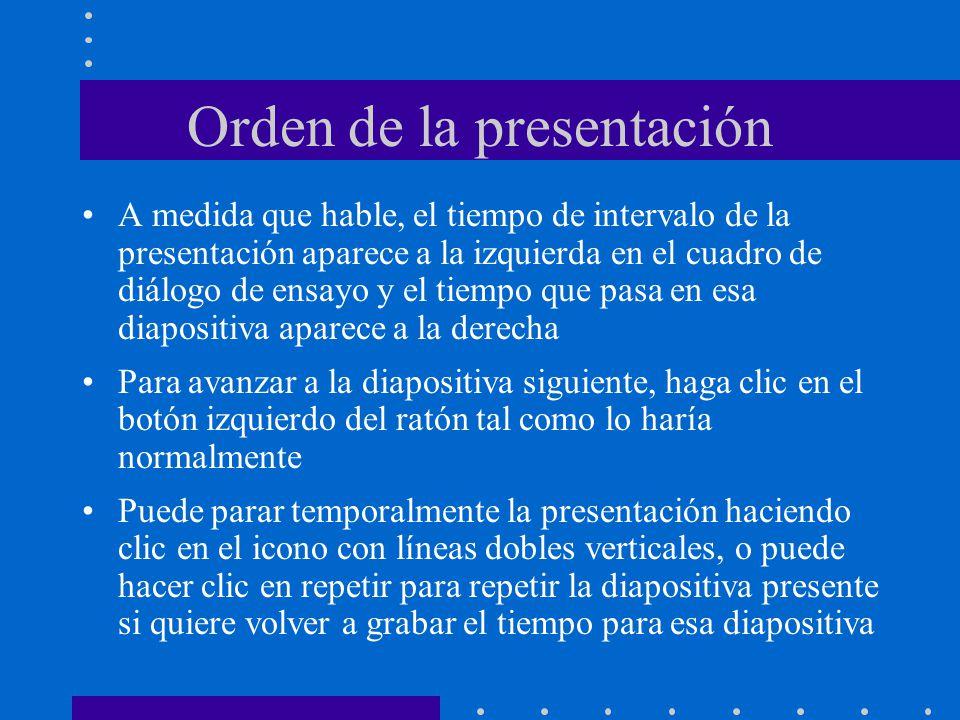 Orden de la presentación A medida que hable, el tiempo de intervalo de la presentación aparece a la izquierda en el cuadro de diálogo de ensayo y el tiempo que pasa en esa diapositiva aparece a la derecha Para avanzar a la diapositiva siguiente, haga clic en el botón izquierdo del ratón tal como lo haría normalmente Puede parar temporalmente la presentación haciendo clic en el icono con líneas dobles verticales, o puede hacer clic en repetir para repetir la diapositiva presente si quiere volver a grabar el tiempo para esa diapositiva