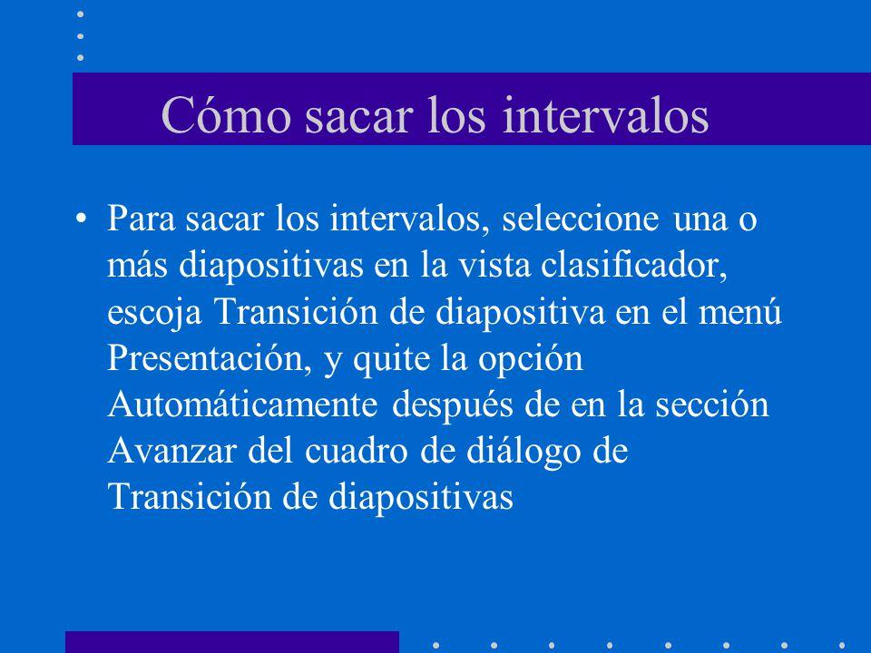 Cómo sacar los intervalos Para sacar los intervalos, seleccione una o más diapositivas en la vista clasificador, escoja Transición de diapositiva en el menú Presentación, y quite la opción Automáticamente después de en la sección Avanzar del cuadro de diálogo de Transición de diapositivas