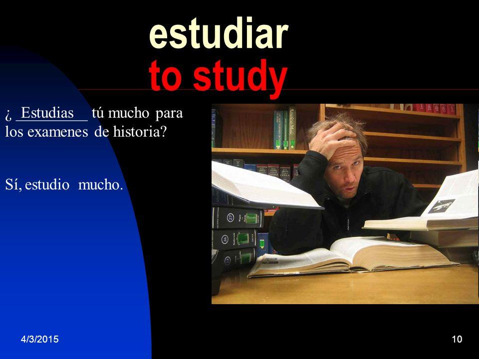 4/3/201510 estudiar to study ¿ _________ tú mucho para los examenes de historia.