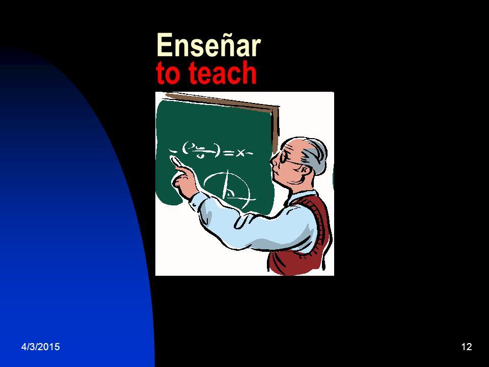 4/3/201512 Enseñar to teach