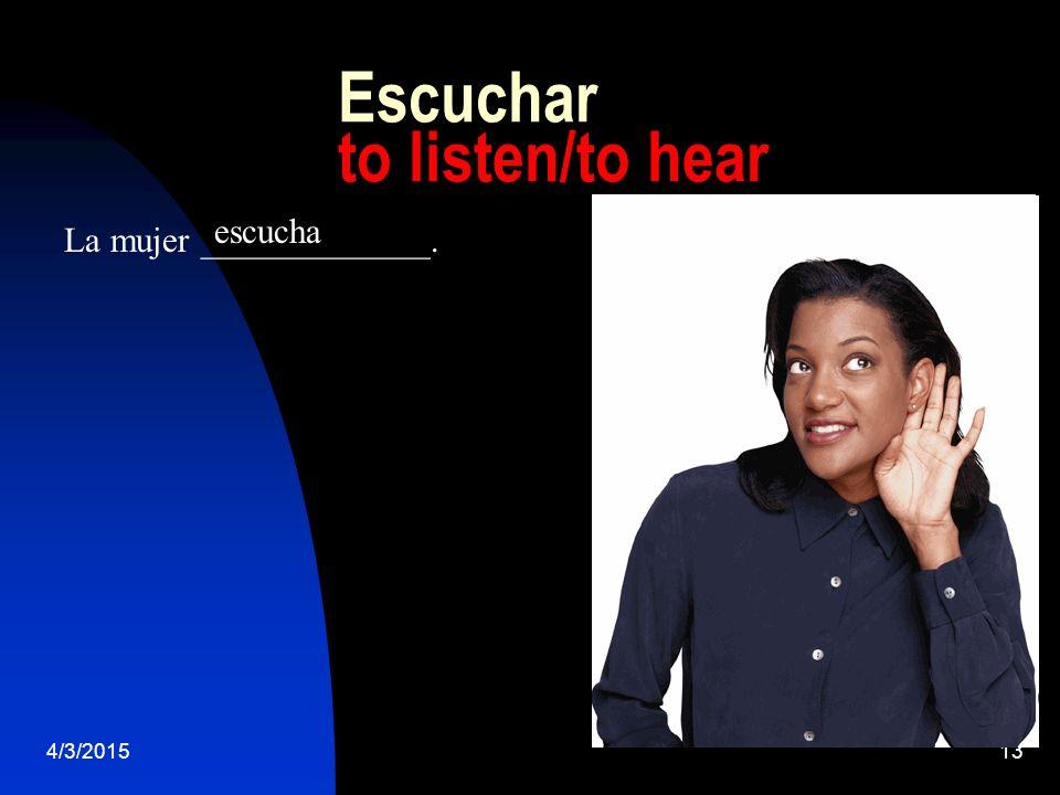 4/3/201513 Escuchar to listen/to hear La mujer _____________. escucha