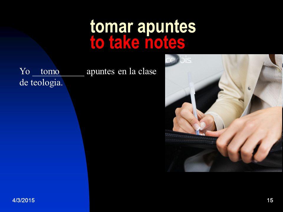 4/3/201515 tomar apuntes to take notes Yo ___________ apuntes en la clase de teologia. tomo
