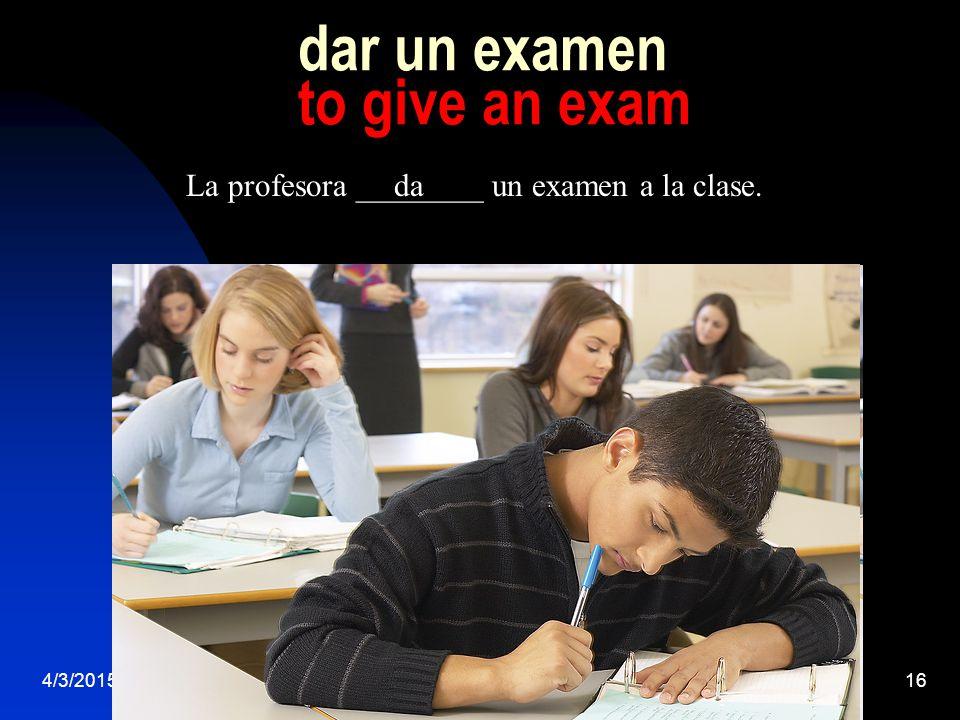 4/3/201516 dar un examen to give an exam La profesora ________ un examen a la clase.da