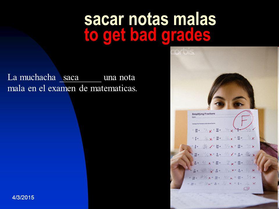 4/3/201518 sacar notas malas to get bad grades La muchacha _________ una nota mala en el examen de matematicas.