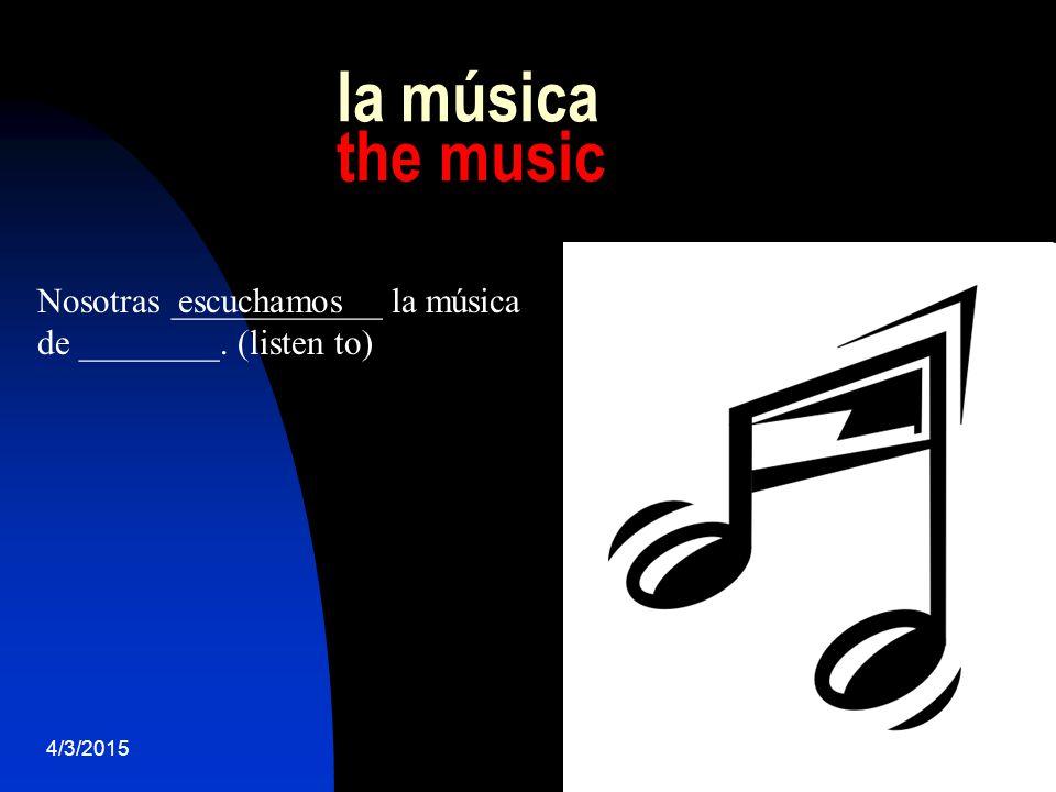 4/3/201522 la música the music Nosotras ____________ la música de ________. (listen to) escuchamos
