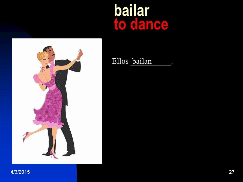 4/3/201527 bailar to dance Ellos __________.bailan