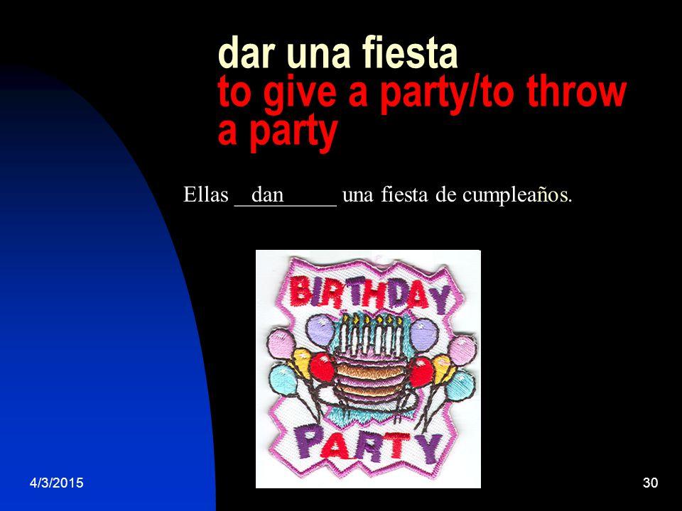 4/3/201530 dar una fiesta to give a party/to throw a party Ellas _________ una fiesta de cumpleaños.dan