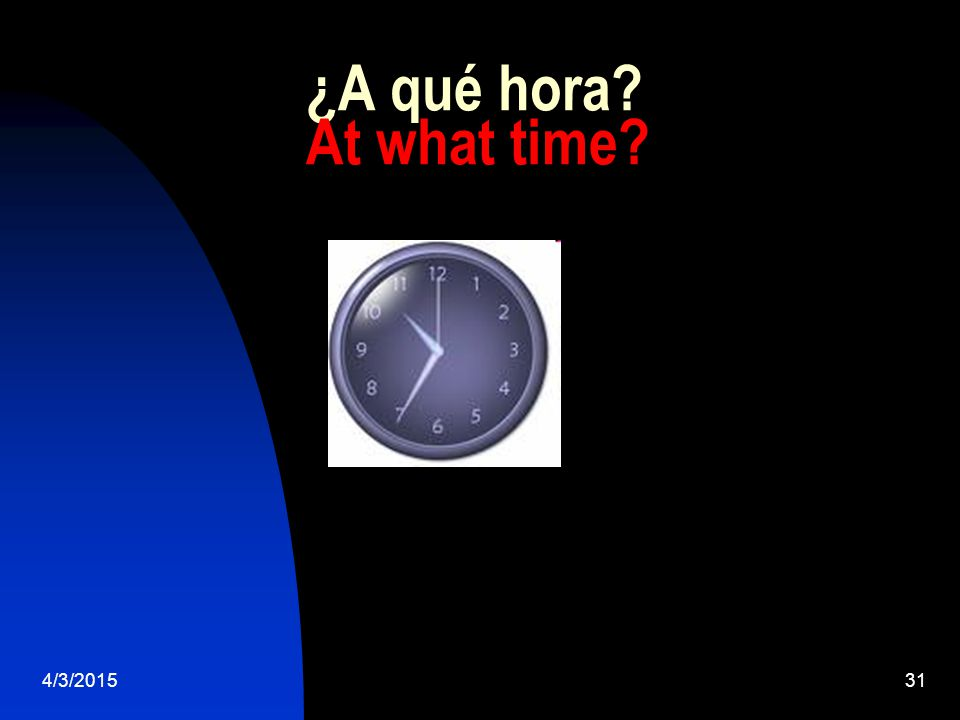 4/3/201531 ¿A qué hora At what time