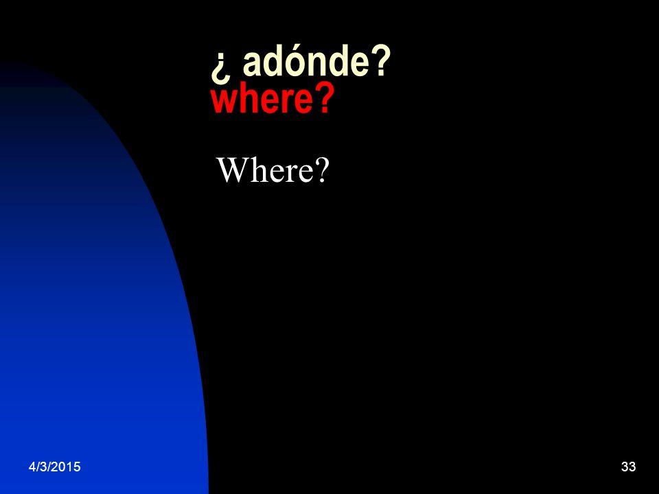 4/3/201533 ¿ adónde where Where