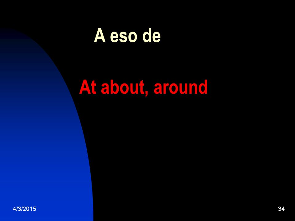 4/3/201534 A eso de At about, around