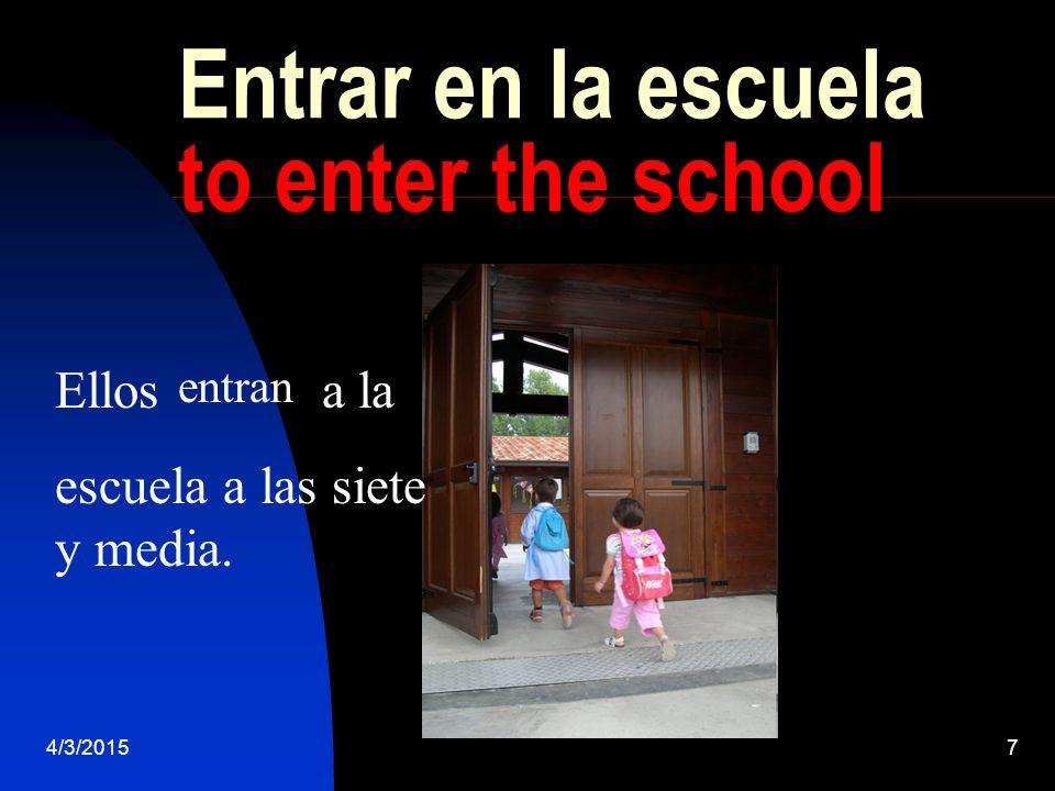4/3/20157 Entrar en la escuela to enter the school Ellos a la escuela a las siete y media. entran