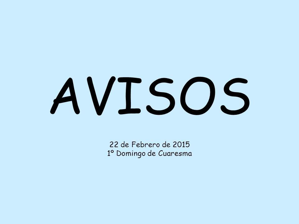 AVISOS 22 de Febrero de 2015 1º Domingo de Cuaresma