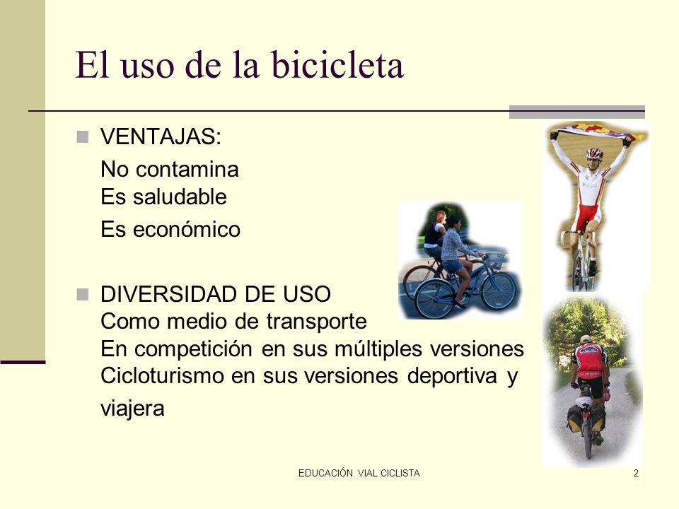 EDUCACIÓN VIAL CICLISTA2 El uso de la bicicleta VENTAJAS: No contamina Es saludable Es económico DIVERSIDAD DE USO Como medio de transporte En competición en sus múltiples versiones Cicloturismo en sus versiones deportiva y viajera