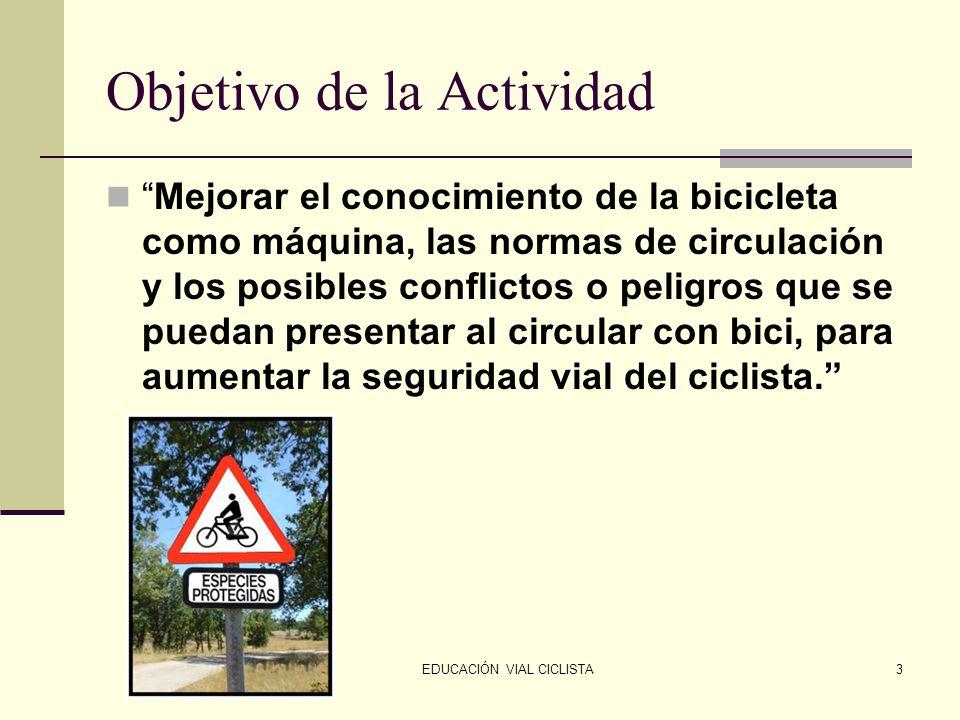 EDUCACIÓN VIAL CICLISTA3 Objetivo de la Actividad Mejorar el conocimiento de la bicicleta como máquina, las normas de circulación y los posibles conflictos o peligros que se puedan presentar al circular con bici, para aumentar la seguridad vial del ciclista.