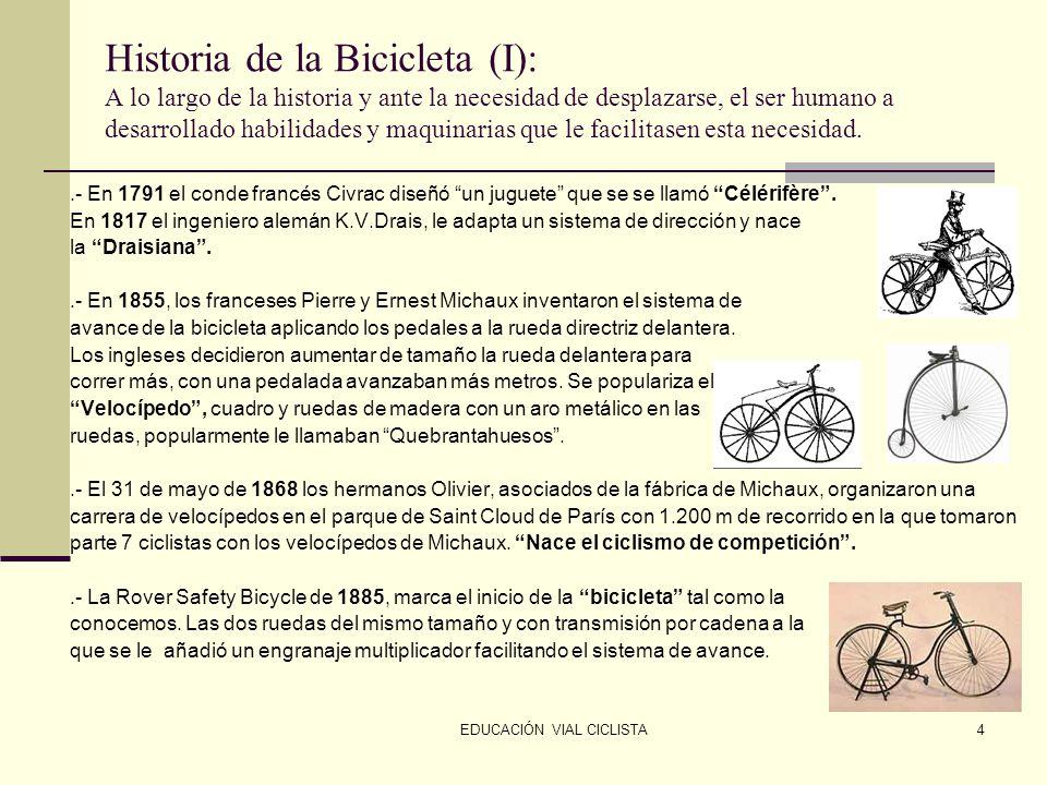 EDUCACIÓN VIAL CICLISTA4 Historia de la Bicicleta (I): A lo largo de la historia y ante la necesidad de desplazarse, el ser humano a desarrollado habilidades y maquinarias que le facilitasen esta necesidad..- En 1791 el conde francés Civrac diseñó un juguete que se se llamó Célérifère .