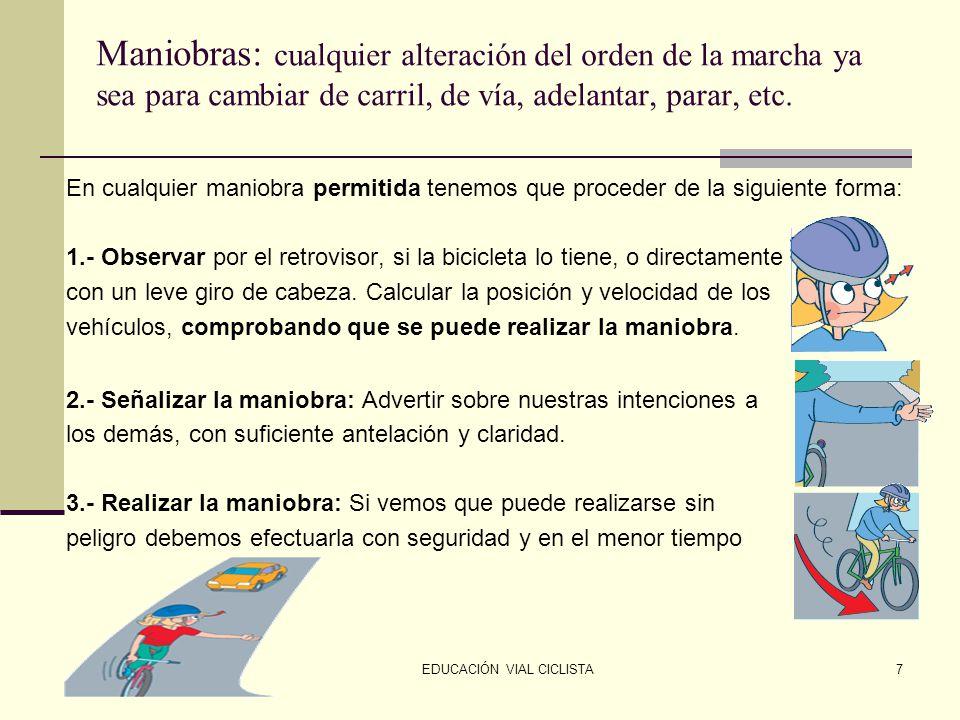 EDUCACIÓN VIAL CICLISTA7 Maniobras: cualquier alteración del orden de la marcha ya sea para cambiar de carril, de vía, adelantar, parar, etc.