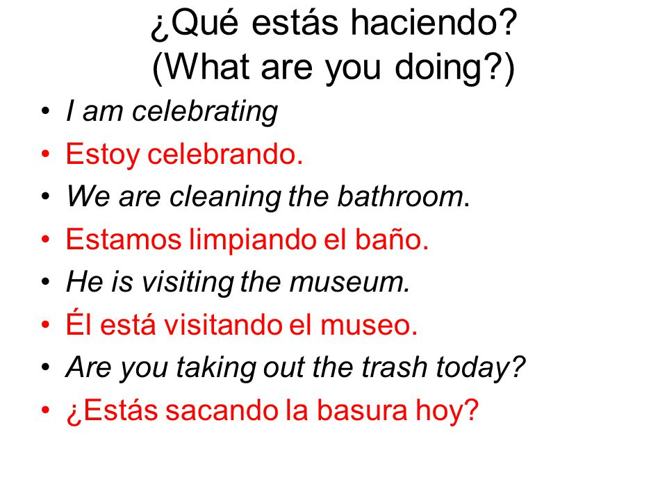 ¿Qué estás haciendo. (What are you doing ) I am celebrating Estoy celebrando.