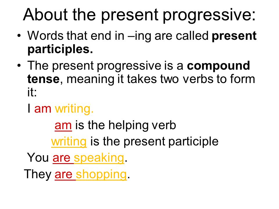 About the present progressive: Words that end in –ing are called present participles.