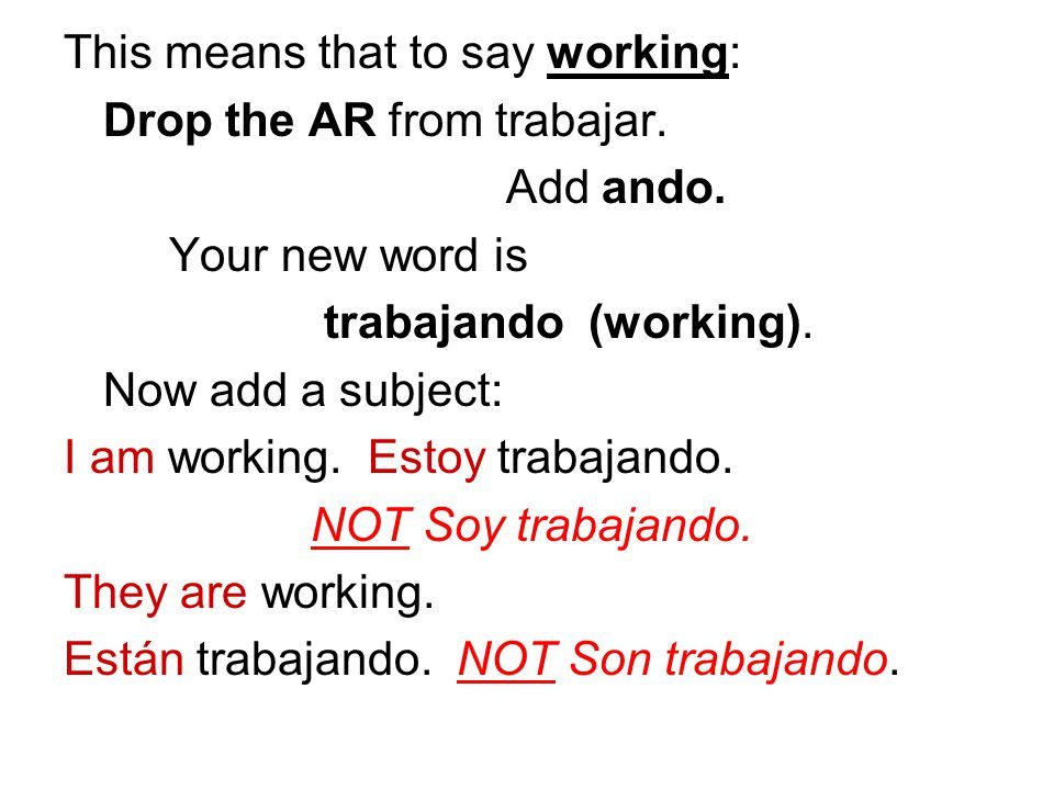 This means that to say working: Drop the AR from trabajar.
