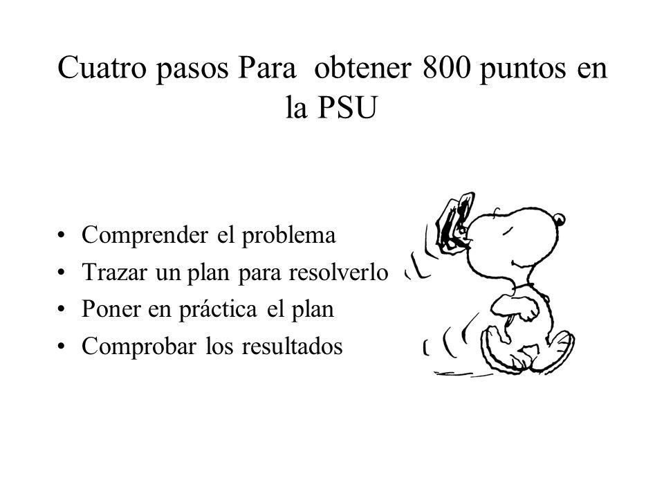 Cuatro pasos Para obtener 800 puntos en la PSU Comprender el problema Trazar un plan para resolverlo Poner en práctica el plan Comprobar los resultados