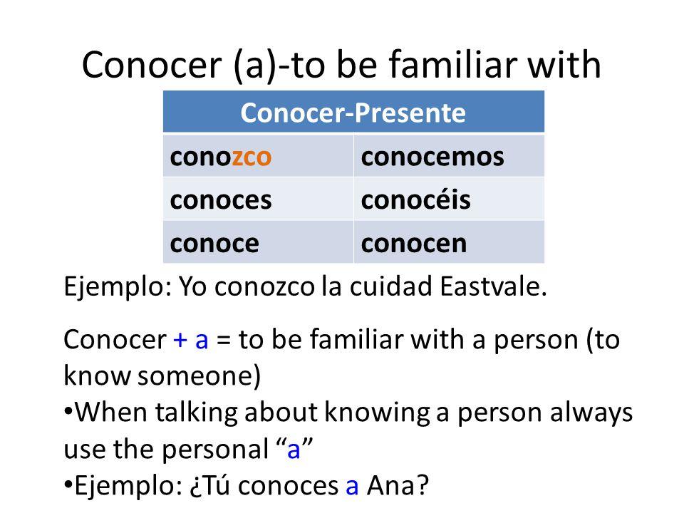 Conocer (a)-to be familiar with Conocer-Presente conozcoconocemos conocesconocéis conoceconocen Conocer + a = to be familiar with a person (to know someone) When talking about knowing a person always use the personal a Ejemplo: ¿Tú conoces a Ana.