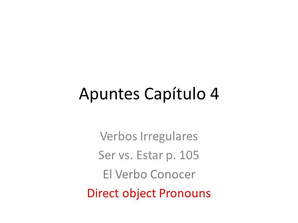 Apuntes Capítulo 4 Verbos Irregulares Ser vs. Estar p. 105 El Verbo Conocer Direct object Pronouns