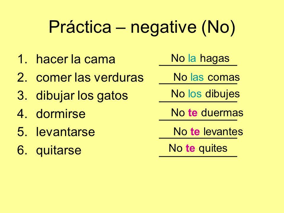Práctica – negative (No) 1.hacer la cama___________ 2.comer las verduras___________ 3.dibujar los gatos___________ 4.dormirse___________ 5.levantarse___________ 6.quitarse___________ No la hagas No las comas No los dibujes No te duermas No te levantes No te quites