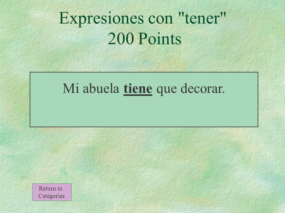 Expresiones con tener 200 Points Mi abuela _______ que decorar. Return to Categories