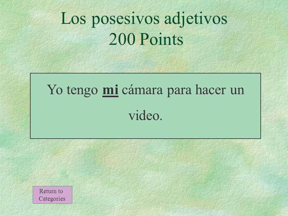 Los posesivos adjetivos 200 Points Yo tengo ___ cámara para hacer un video. Return to Categories
