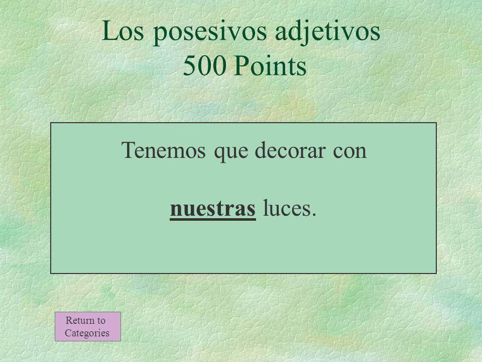 Tenemos que decorar con ______ luces. Los posesivos adjetivos 500 Points Return to Categories