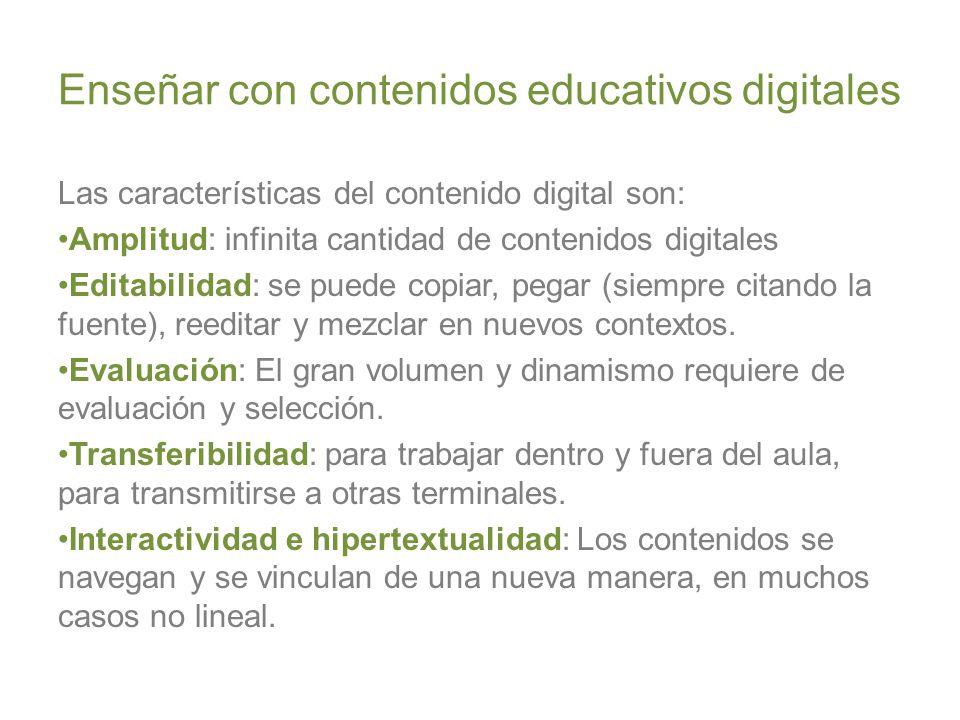 Enseñar con contenidos educativos digitales Las características del contenido digital son: Amplitud: infinita cantidad de contenidos digitales Editabilidad: se puede copiar, pegar (siempre citando la fuente), reeditar y mezclar en nuevos contextos.