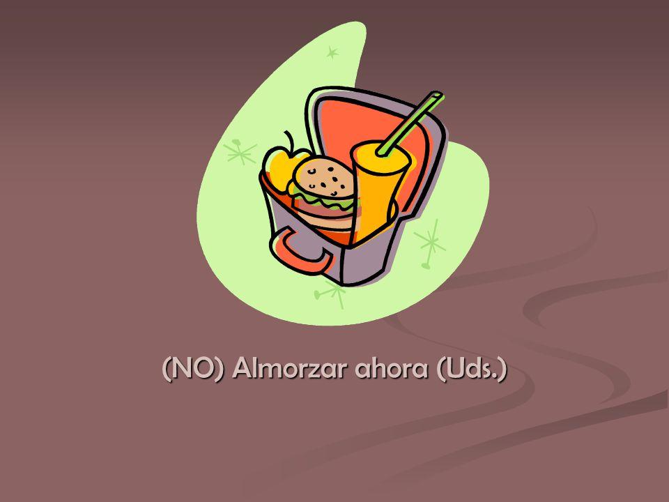 (NO) Almorzar ahora (Uds.)