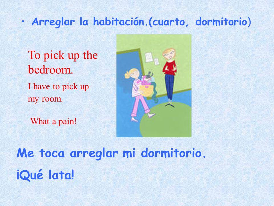 Arreglar la habitación.(cuarto, dormitorio) Me toca arreglar mi dormitorio.