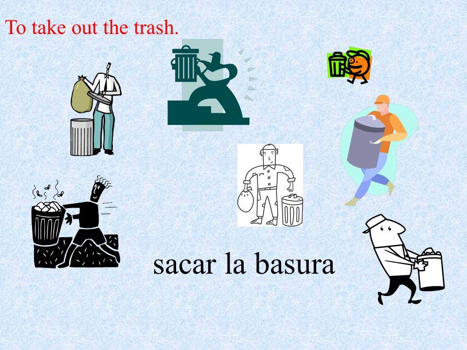 sacar la basura To take out the trash.